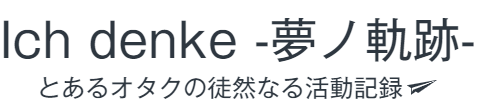 Ich denke -夢ノ軌跡-